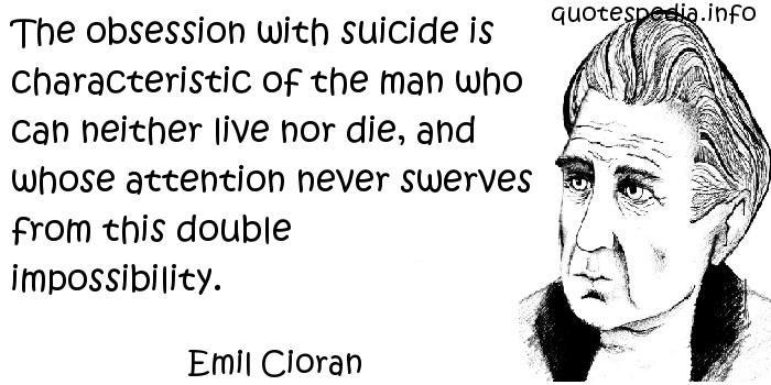 Emil Cioran - The obsession with suicide is characteristic of the man who can neither live nor die, and whose attention never swerves from this double impossibility.