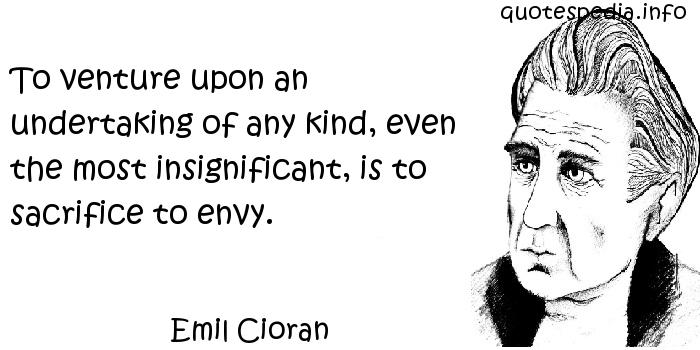 Emil Cioran - To venture upon an undertaking of any kind, even the most insignificant, is to sacrifice to envy.