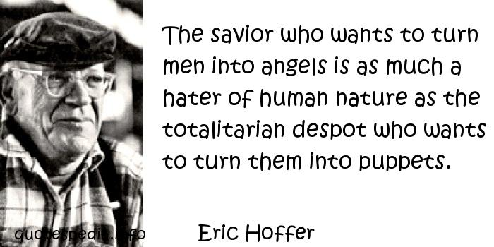 Eric Hoffer - The savior who wants to turn men into angels is as much a hater of human nature as the totalitarian despot who wants to turn them into puppets.