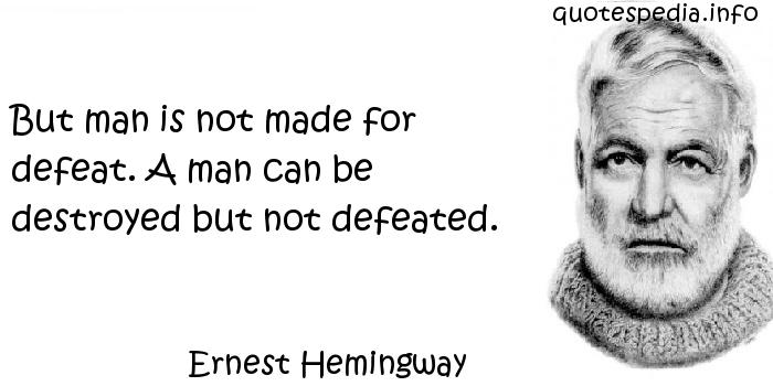 Ernest Hemingway - But man is not made for defeat. A man can be destroyed but not defeated.