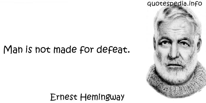 Ernest Hemingway - Man is not made for defeat.