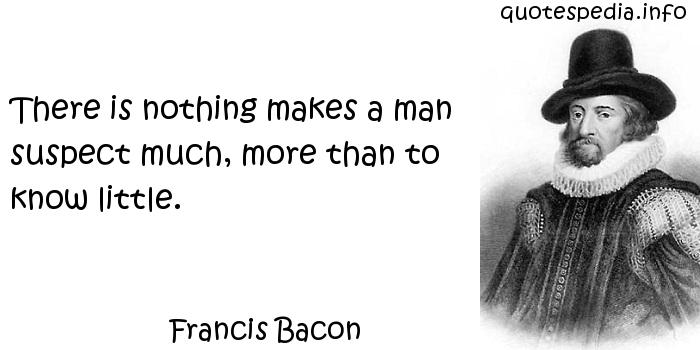 Francis Bacon - There is nothing makes a man suspect much, more than to know little.