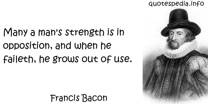Francis Bacon - Many a man's strength is in opposition, and when he faileth, he grows out of use.