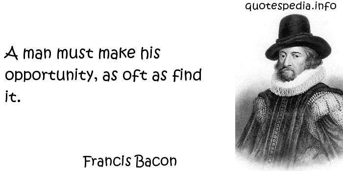 Francis Bacon - A man must make his opportunity, as oft as find it.