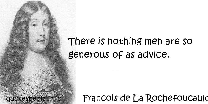 Francois de La Rochefoucauld - There is nothing men are so generous of as advice.