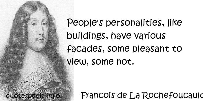 Francois de La Rochefoucauld - People's personalities, like buildings, have various facades, some pleasant to view, some not.