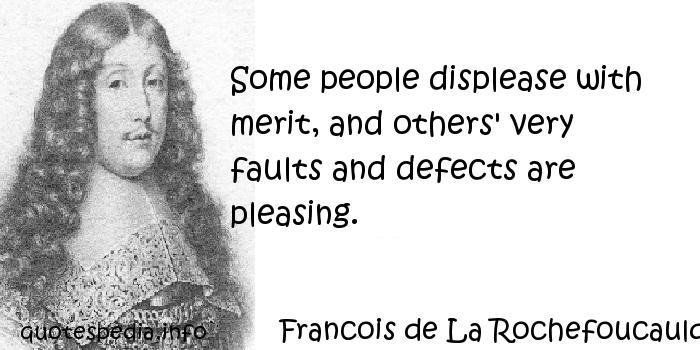 Francois de La Rochefoucauld - Some people displease with merit, and others' very faults and defects are pleasing.
