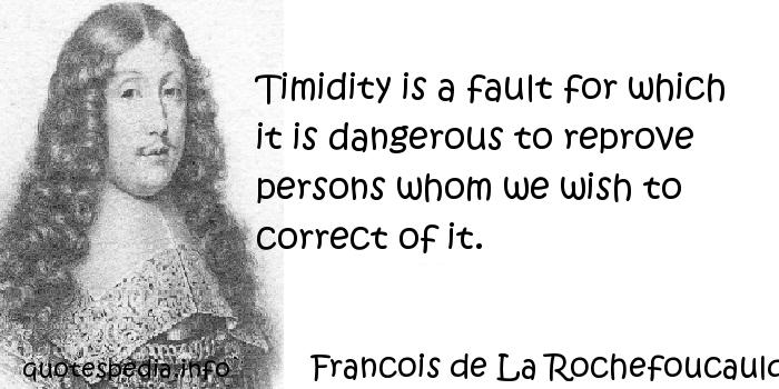 Francois de La Rochefoucauld - Timidity is a fault for which it is dangerous to reprove persons whom we wish to correct of it.