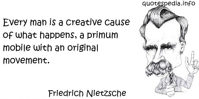 Friedrich Nietzsche - Every man is a creative cause of what happens, a primum mobile with an original movement.