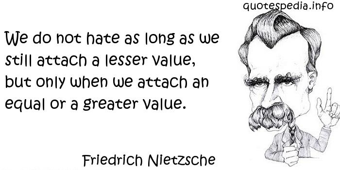 Friedrich Nietzsche - We do not hate as long as we still attach a lesser value, but only when we attach an equal or a greater value.