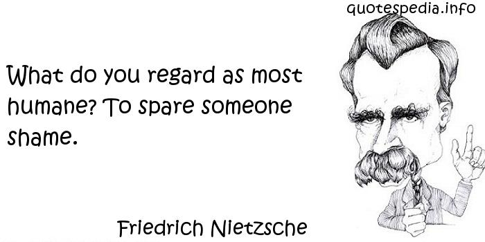 Friedrich Nietzsche - What do you regard as most humane? To spare someone shame.