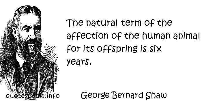 George Bernard Shaw - The natural term of the affection of the human animal for its offspring is six years.
