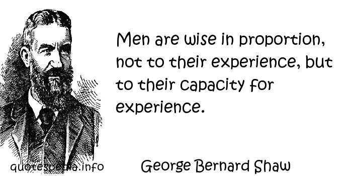 George Bernard Shaw - Men are wise in proportion, not to their experience, but to their capacity for experience.