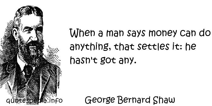 George Bernard Shaw - When a man says money can do anything, that settles it: he hasn't got any.