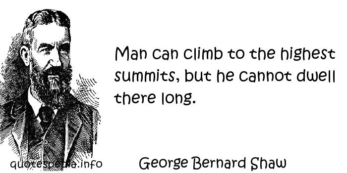 George Bernard Shaw - Man can climb to the highest summits, but he cannot dwell there long.