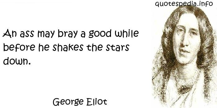 George Eliot - An ass may bray a good while before he shakes the stars down.