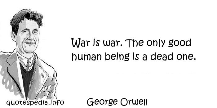 George Orwell - War is war. The only good human being is a dead one.