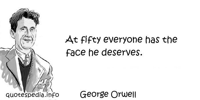 George Orwell - At fifty everyone has the face he deserves.