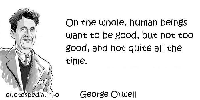 George Orwell - On the whole, human beings want to be good, but not too good, and not quite all the time.