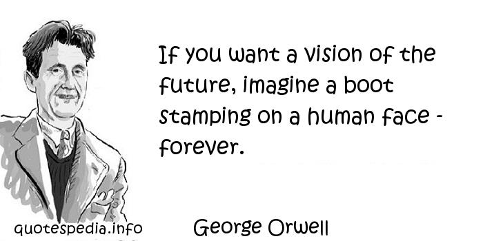 George Orwell - If you want a vision of the future, imagine a boot stamping on a human face - forever.