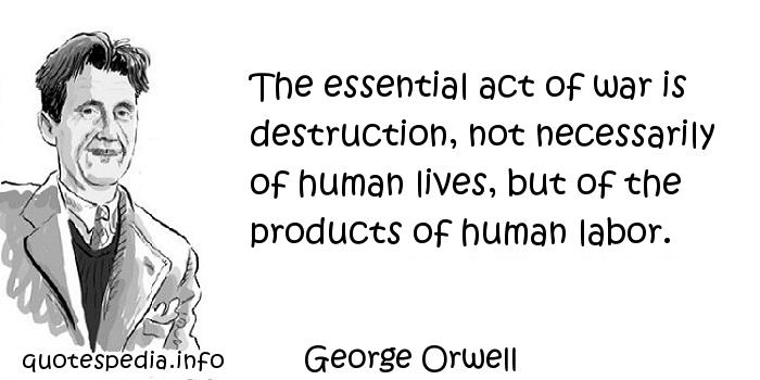 George Orwell - The essential act of war is destruction, not necessarily of human lives, but of the products of human labor.