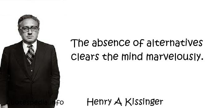 Henry A Kissinger - The absence of alternatives clears the mind marvelously.