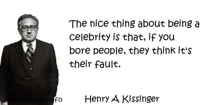 Henry A Kissinger - The nice thing about being a celebrity is that, if you bore people, they think it's their fault.