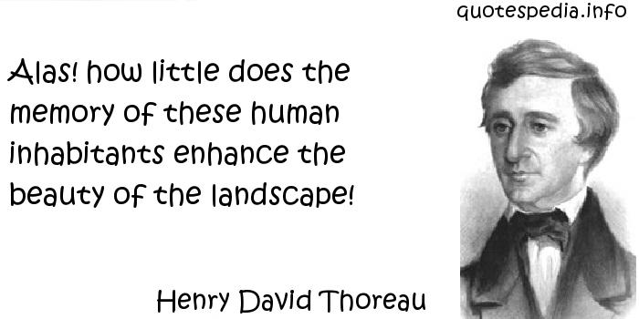 Henry David Thoreau - Alas! how little does the memory of these human inhabitants enhance the beauty of the landscape!
