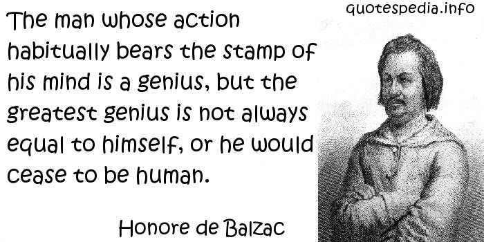 Honore de Balzac - The man whose action habitually bears the stamp of his mind is a genius, but the greatest genius is not always equal to himself, or he would cease to be human.