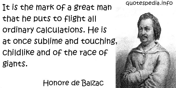 Honore de Balzac - It is the mark of a great man that he puts to flight all ordinary calculations. He is at once sublime and touching, childlike and of the race of giants.