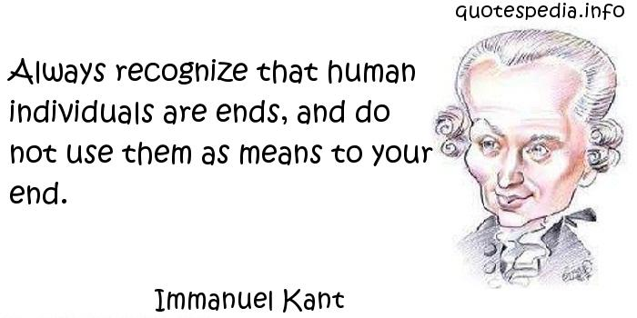 Immanuel Kant - Always recognize that human individuals are ends, and do not use them as means to your end.