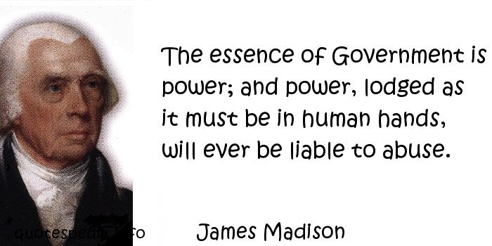 James Madison - The essence of Government is power; and power, lodged as it must be in human hands, will ever be liable to abuse.