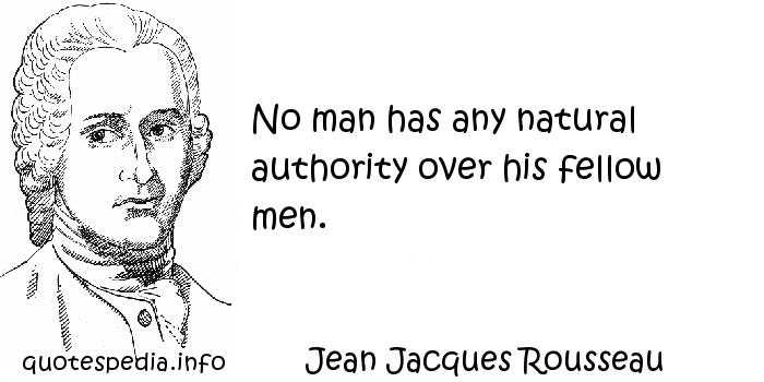 Jean Jacques Rousseau - No man has any natural authority over his fellow men.