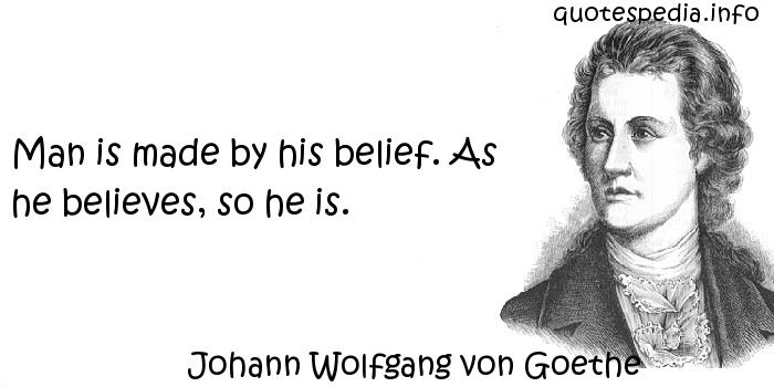 Johann Wolfgang von Goethe - Man is made by his belief. As he believes, so he is.