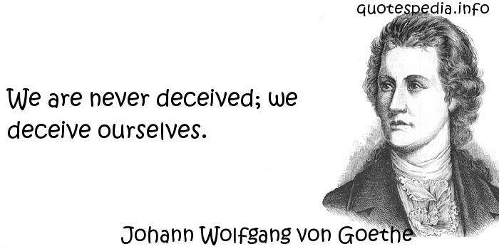 Johann Wolfgang von Goethe - We are never deceived; we deceive ourselves.