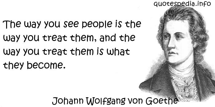 Johann Wolfgang von Goethe - The way you see people is the way you treat them, and the way you treat them is what they become.