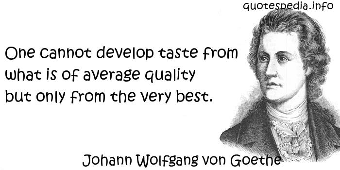 Johann Wolfgang von Goethe - One cannot develop taste from what is of average quality but only from the very best.