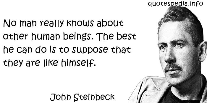 John Steinbeck - No man really knows about other human beings. The best he can do is to suppose that they are like himself.