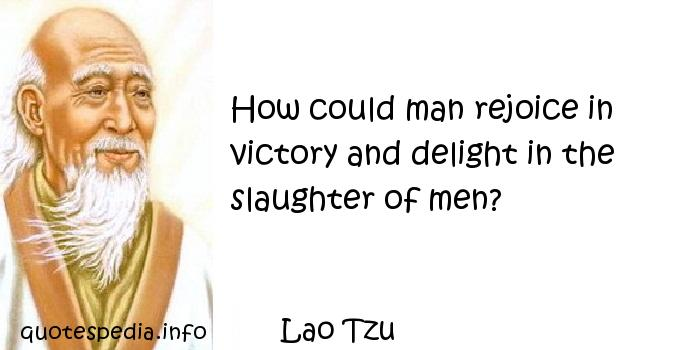 Lao Tzu - How could man rejoice in victory and delight in the slaughter of men?