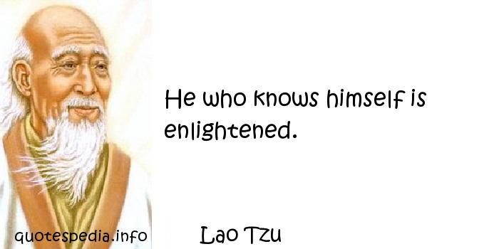 Lao Tzu - He who knows himself is enlightened.