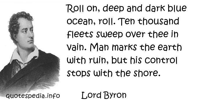 Lord Byron - Roll on, deep and dark blue ocean, roll. Ten thousand fleets sweep over thee in vain. Man marks the earth with ruin, but his control stops with the shore.