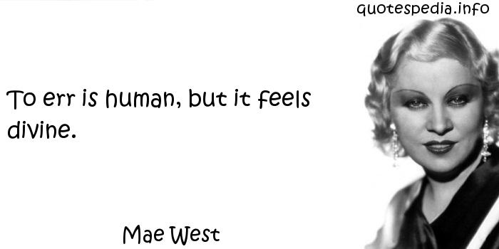 Mae West - To err is human, but it feels divine.
