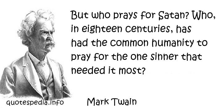 Mark Twain - But who prays for Satan? Who, in eighteen centuries, has had the common humanity to pray for the one sinner that needed it most?