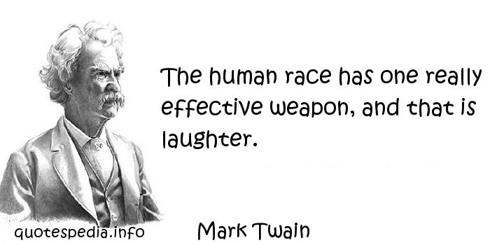 Mark Twain - The human race has one really effective weapon, and that is laughter.