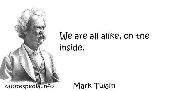 Mark Twain - We are all alike, on the inside.