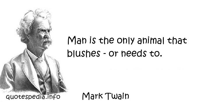 Mark Twain - Man is the only animal that blushes - or needs to.