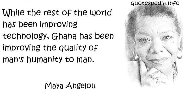 Maya Angelou - While the rest of the world has been improving technology, Ghana has been improving the quality of man's humanity to man.