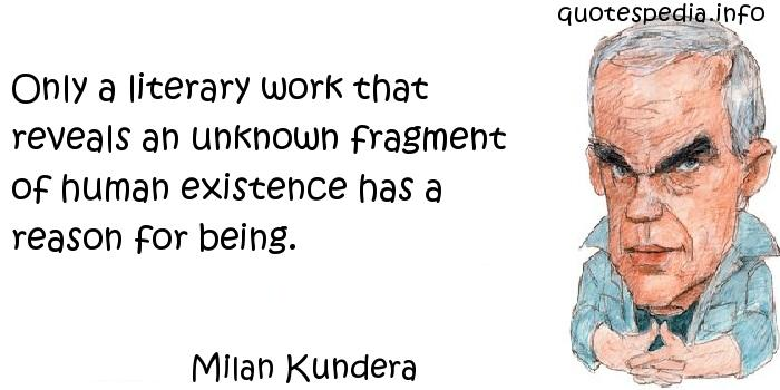 Milan Kundera - Only a literary work that reveals an unknown fragment of human existence has a reason for being.