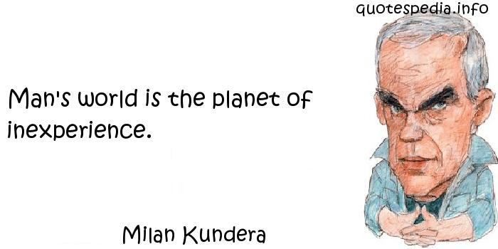 Milan Kundera - Man's world is the planet of inexperience.