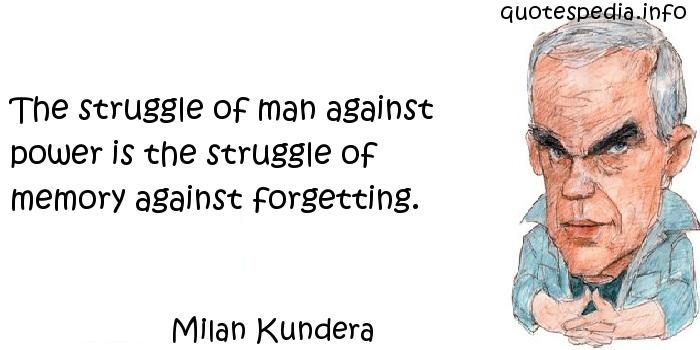 Milan Kundera - The struggle of man against power is the struggle of memory against forgetting.
